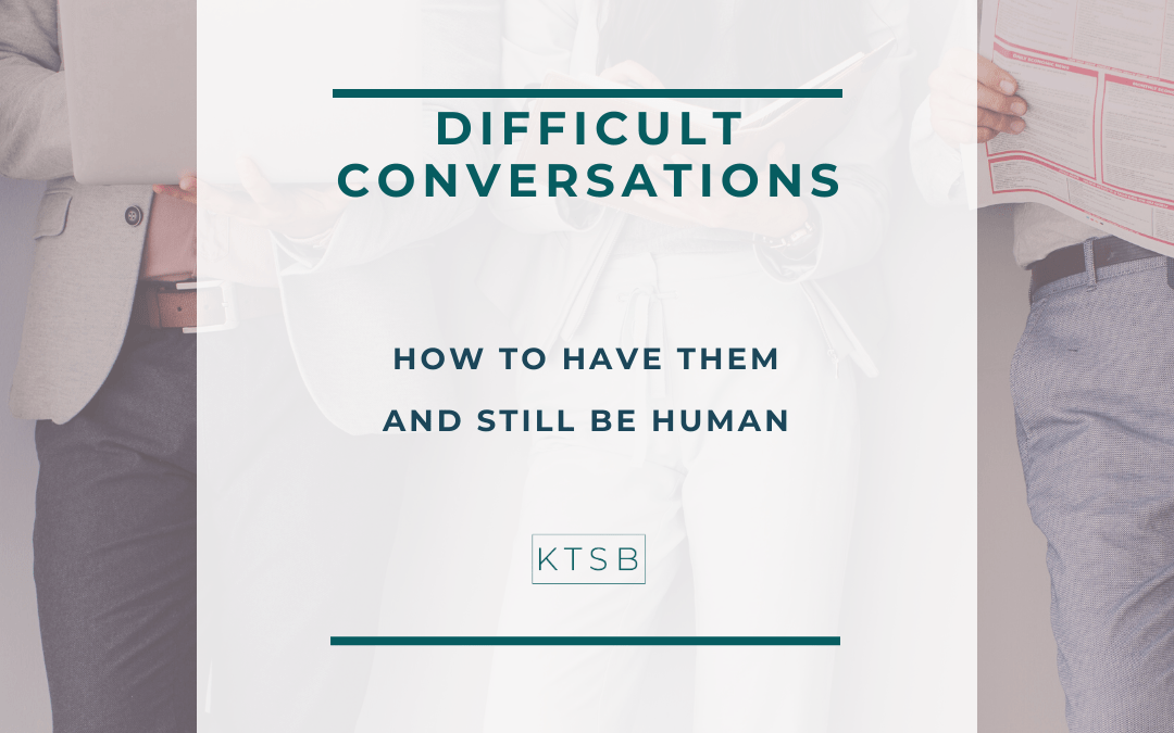 Difficult Conversations – How to have them and be human.